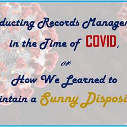 WEBINAR: Conducting Records Management in the Time of COVID, or How We Learned to Maintain a Sunny Disposition
